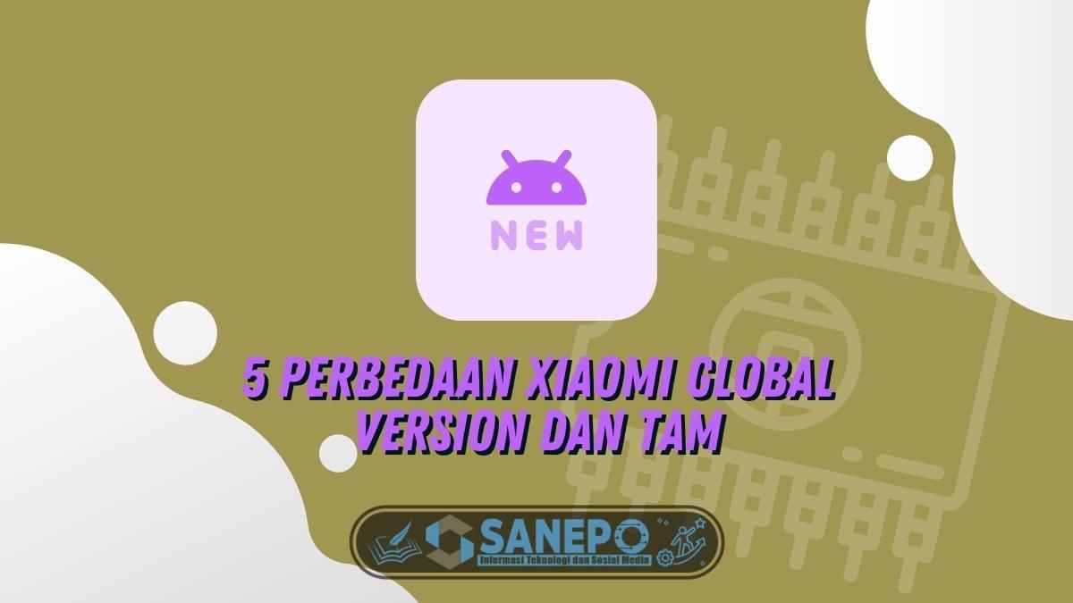 5 Perbedaan Xiaomi Global Version dan TAM