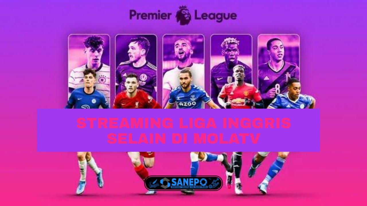 3 Cara Streaming Liga Inggris Selain Mola TV Alternatif Untuk Nonton Bola Dengan Kualitas Terbaik