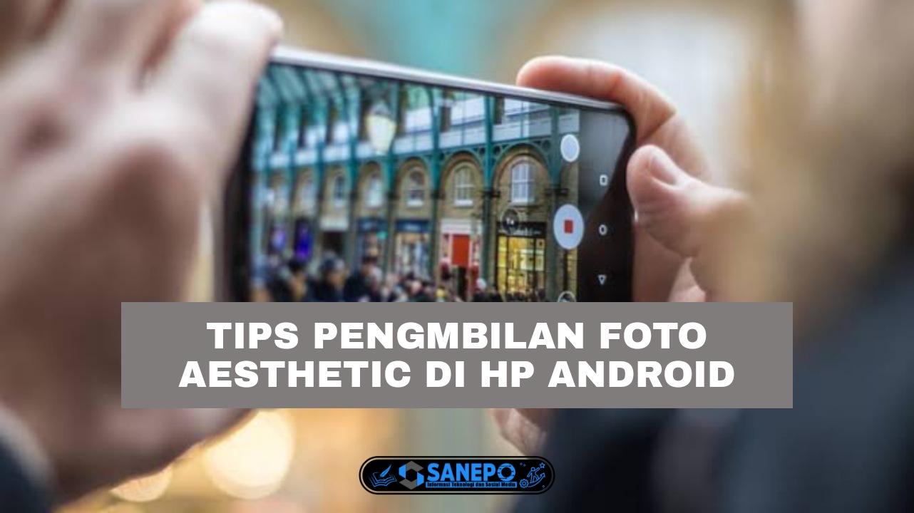 7 Cara Foto Aesthetic Dengan Hp Android, Tips Dan Trick Pengambilan Foto